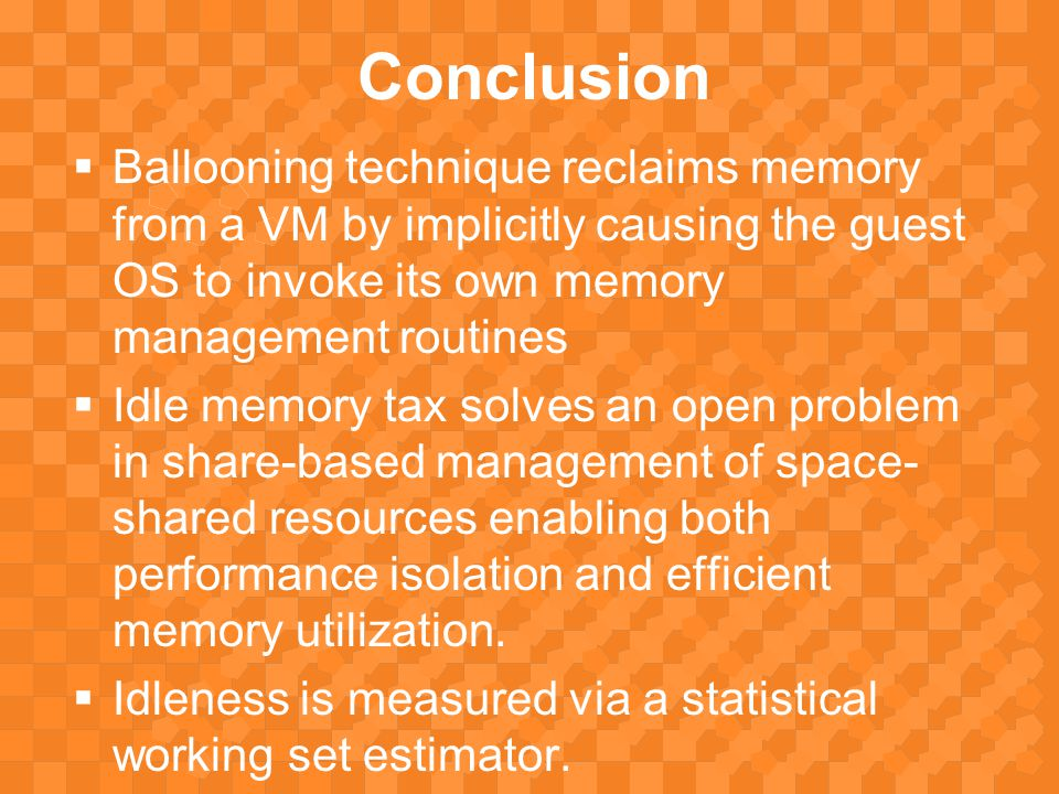 Conclusion  Ballooning technique reclaims memory from a VM by implicitly causing the guest OS to invoke its own memory management routines  Idle memory tax solves an open problem in share-based management of space- shared resources enabling both performance isolation and efficient memory utilization.