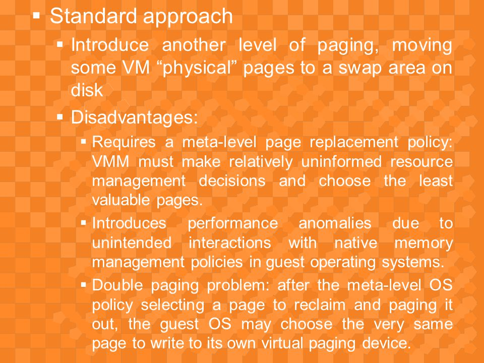  Standard approach  Introduce another level of paging, moving some VM physical pages to a swap area on disk  Disadvantages:  Requires a meta-level page replacement policy: VMM must make relatively uninformed resource management decisions and choose the least valuable pages.