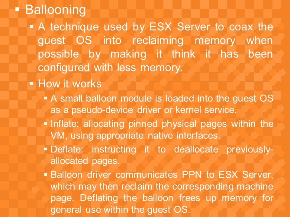  Dynamic Reallocation  ESX Server recomputes memory allocations dynamically in response to:  Changes to system-wide or per-VM allocation parameters by a system administrator  Addition or removal of a VM from the system  Changes in the amount of free memory that cross predefined thresholds.