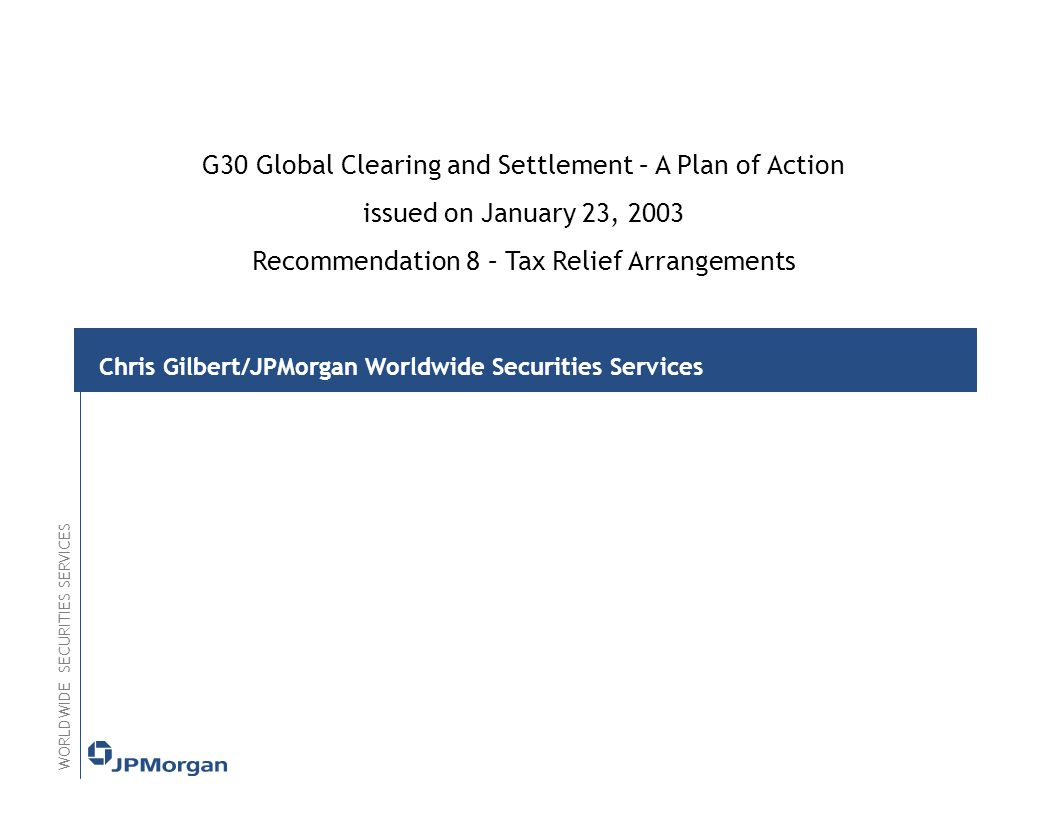 Chris Gilbert/JPMorgan Worldwide Securities Services WORLDWIDE SECURITIES SERVICES G30 Global Clearing and Settlement – A Plan of Action issued on January 23, 2003 Recommendation 8 – Tax Relief Arrangements