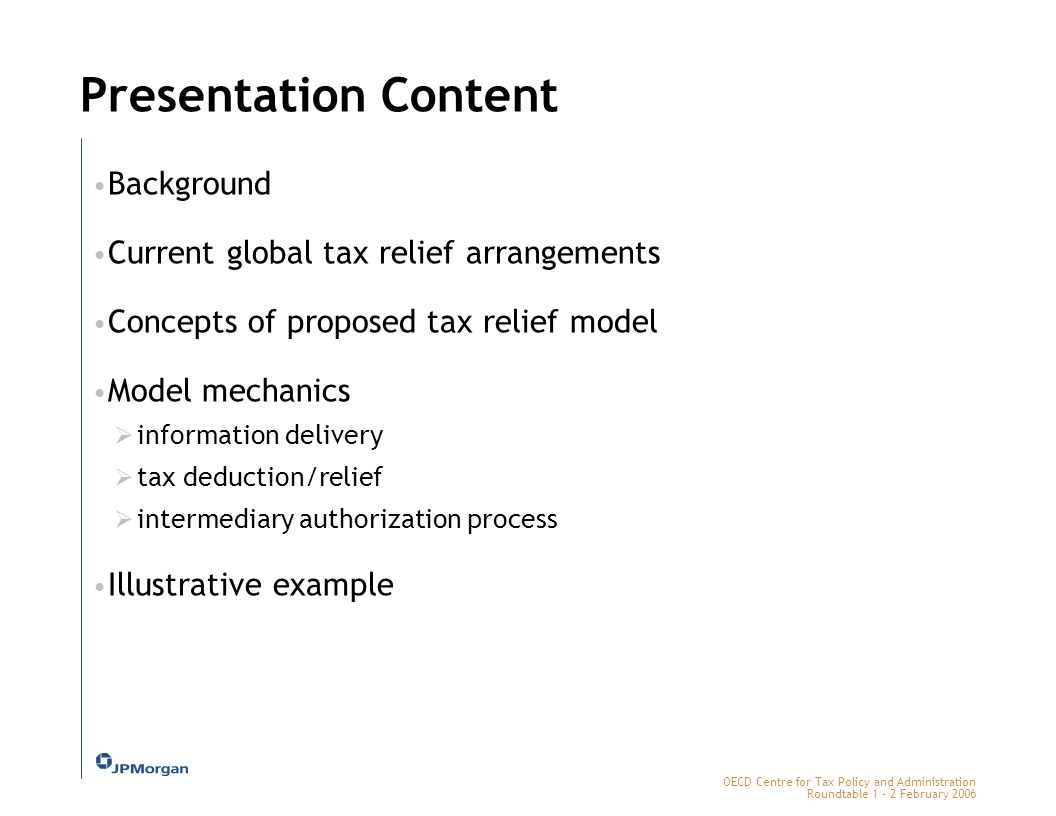 OECD Centre for Tax Policy and Administration Roundtable 1 - 2 February 2006 Presentation Content Background Current global tax relief arrangements Concepts of proposed tax relief model Model mechanics  information delivery  tax deduction/relief  intermediary authorization process Illustrative example