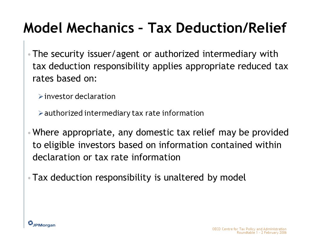 OECD Centre for Tax Policy and Administration Roundtable 1 - 2 February 2006 Model Mechanics – Tax Deduction/Relief The security issuer/agent or authorized intermediary with tax deduction responsibility applies appropriate reduced tax rates based on:  investor declaration  authorized intermediary tax rate information Where appropriate, any domestic tax relief may be provided to eligible investors based on information contained within declaration or tax rate information Tax deduction responsibility is unaltered by model