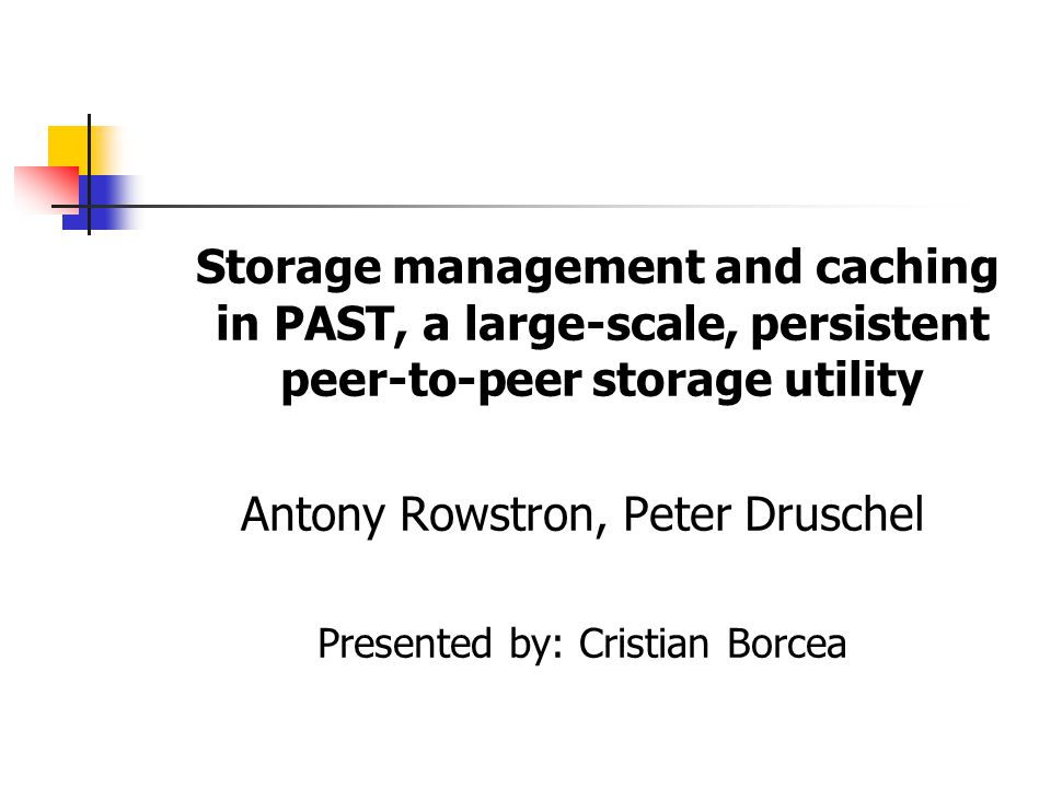 Storage management and caching in PAST, a large-scale, persistent peer-to-peer storage utility Antony Rowstron, Peter Druschel Presented by: Cristian Borcea