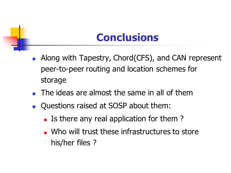 Conclusions Along with Tapestry, Chord(CFS), and CAN represent peer-to-peer routing and location schemes for storage The ideas are almost the same in all of them Questions raised at SOSP about them: Is there any real application for them .