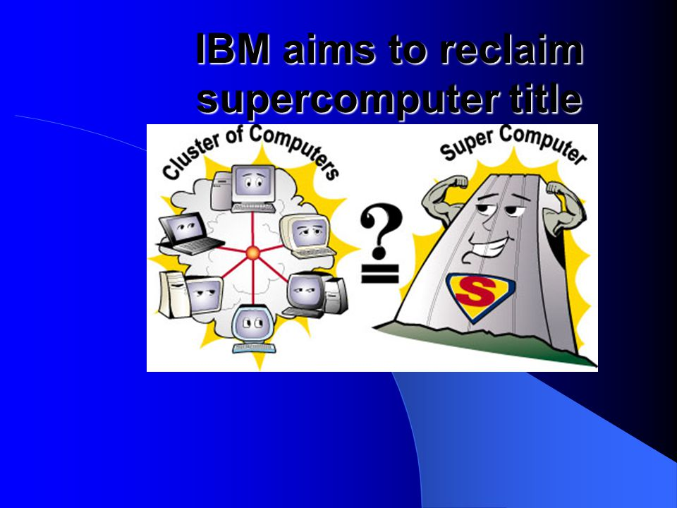 o When IBM'S computer the Big Blue comes out in 2004, it will gain the title of the world's fastest computer.