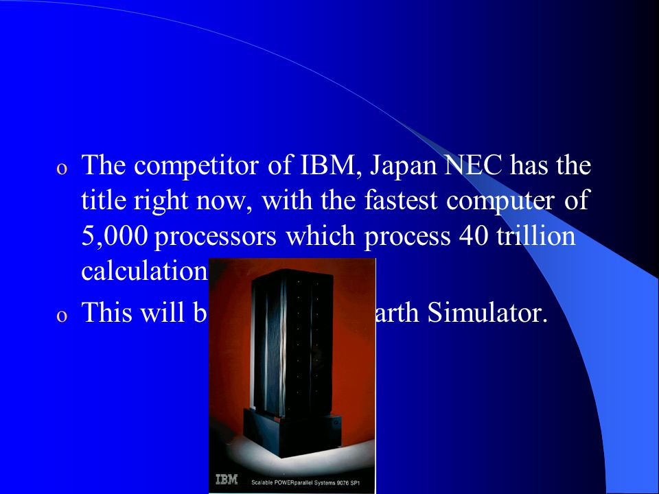 o The competitor of IBM, Japan NEC has the title right now, with the fastest computer of 5,000 processors which process 40 trillion calculations per second.