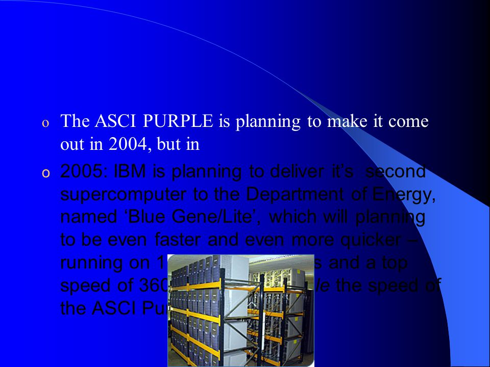 o The ASCI PURPLE is planning to make it come out in 2004, but in o 2005: IBM is planning to deliver it's second supercomputer to the Department of Energy, named 'Blue Gene/Lite', which will planning to be even faster and even more quicker – running on 130,000 processors and a top speed of 360 teraflops — triple the speed of the ASCI Purple.