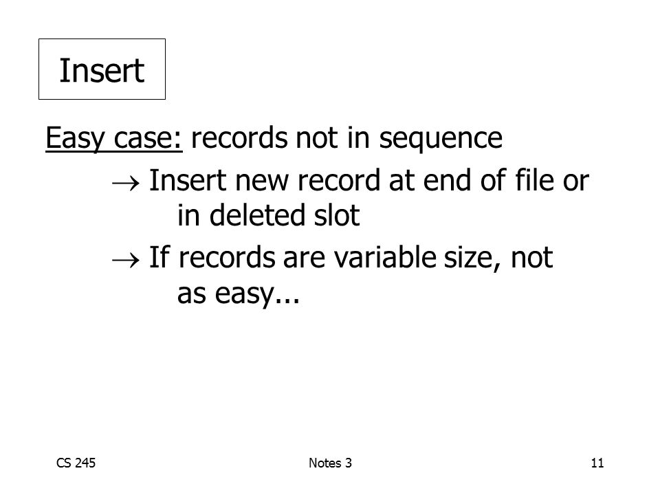CS 245Notes 311 Easy case: records not in sequence  Insert new record at end of file or in deleted slot  If records are variable size, not as easy..