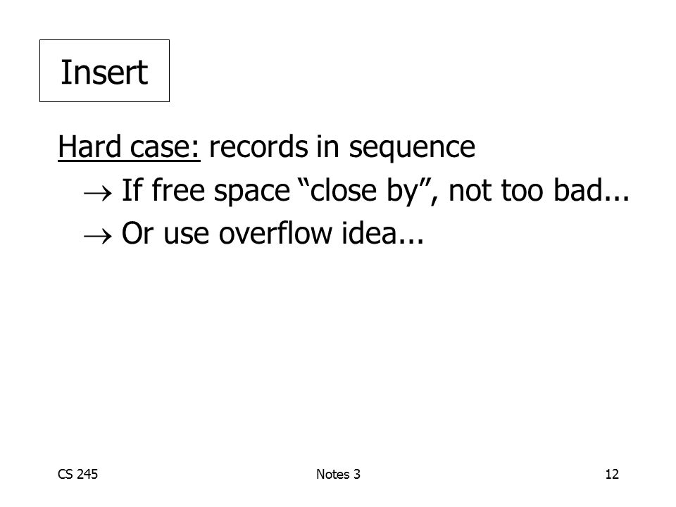"CS 245Notes 312 Hard case: records in sequence  If free space ""close by"", not too bad...  Or use overflow idea... Insert"