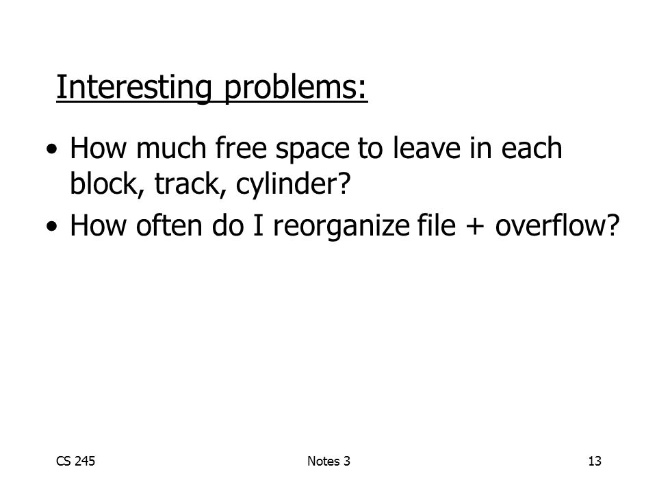 CS 245Notes 313 Interesting problems: How much free space to leave in each block, track, cylinder? How often do I reorganize file + overflow?