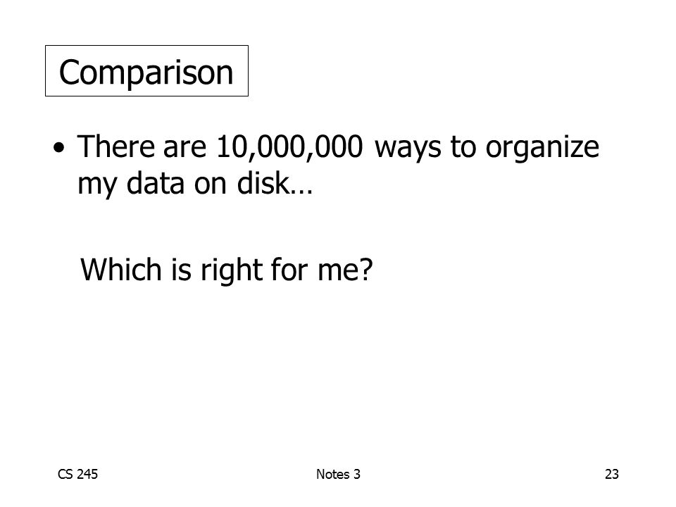 CS 245Notes 323 There are 10,000,000 ways to organize my data on disk… Which is right for me? Comparison