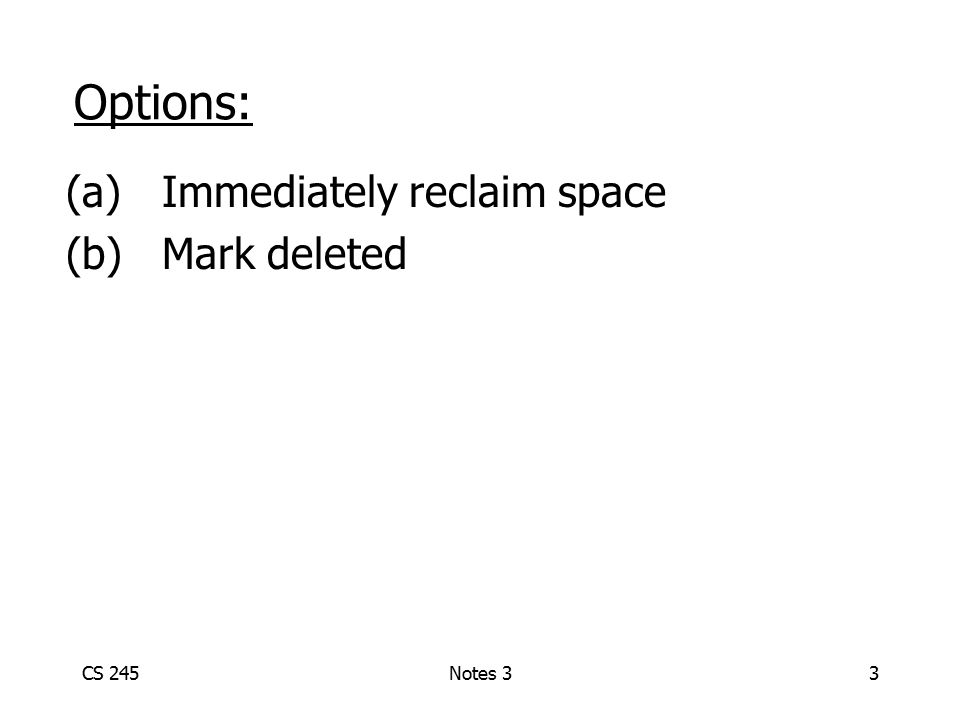 CS 245Notes 33 Options: (a)Immediately reclaim space (b)Mark deleted
