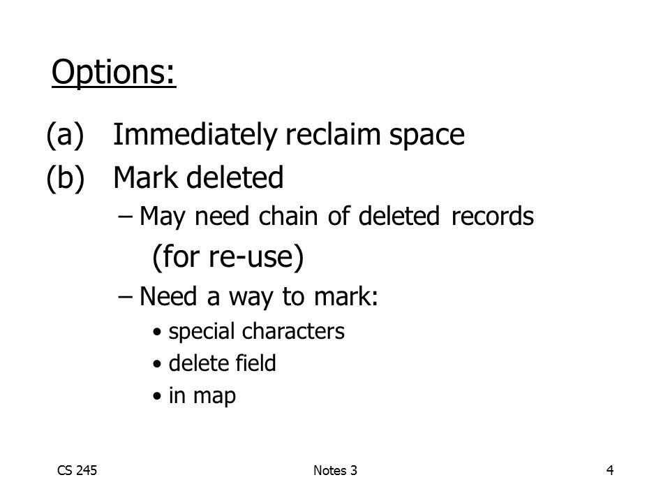 CS 245Notes 34 Options: (a)Immediately reclaim space (b)Mark deleted –May need chain of deleted records (for re-use) –Need a way to mark: special char
