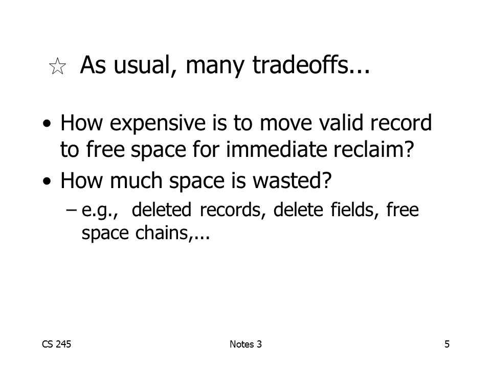 CS 245Notes 35 As usual, many tradeoffs... How expensive is to move valid record to free space for immediate reclaim? How much space is wasted? –e.g.,