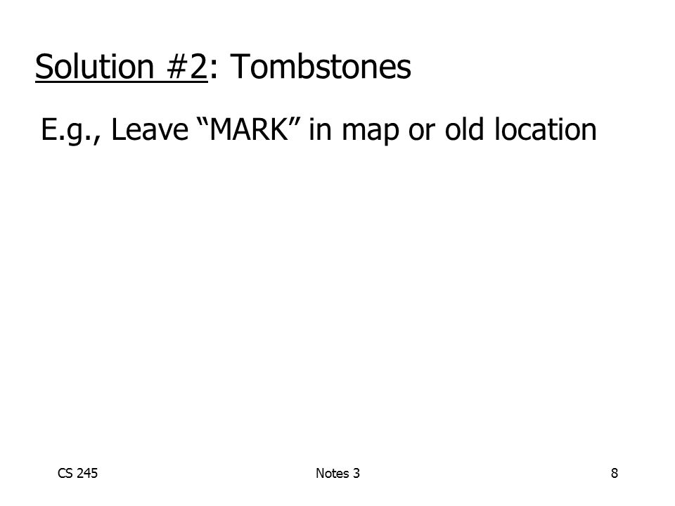 CS 245Notes 39 E.g., Leave MARK in map or old location Solution #2: Tombstones Physical IDs A block This spaceThis space can never re-usedbe re-used