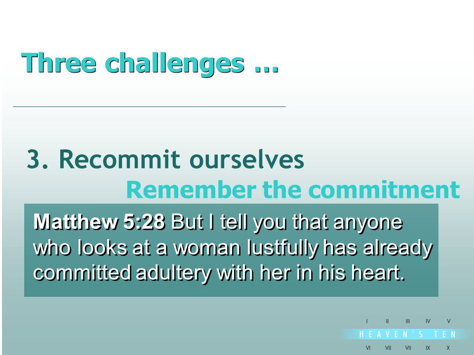 3. Recommit ourselves Matthew 5:28 But I tell you that anyone who looks at a woman lustfully has already committed adultery with her in his heart. Mat