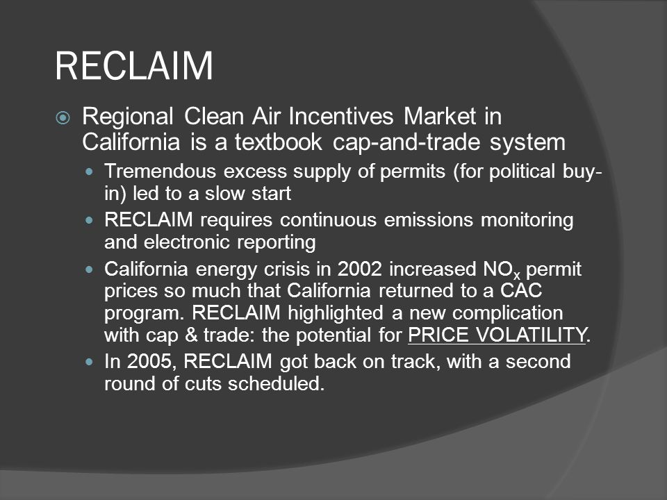 RECLAIM  Regional Clean Air Incentives Market in California is a textbook cap-and-trade system Tremendous excess supply of permits (for political buy- in) led to a slow start RECLAIM requires continuous emissions monitoring and electronic reporting California energy crisis in 2002 increased NO x permit prices so much that California returned to a CAC program.