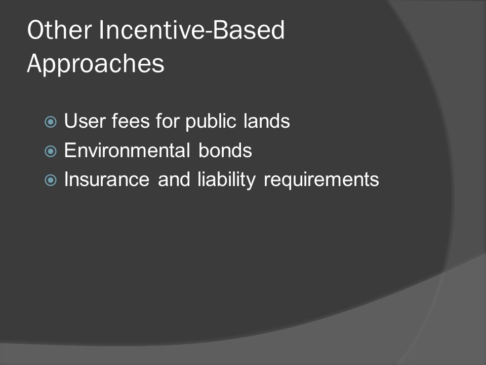 Other Incentive-Based Approaches  User fees for public lands  Environmental bonds  Insurance and liability requirements