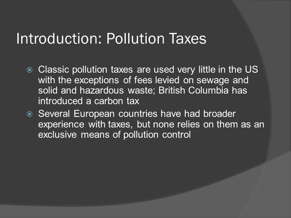 Introduction: Pollution Taxes  Classic pollution taxes are used very little in the US with the exceptions of fees levied on sewage and solid and hazardous waste; British Columbia has introduced a carbon tax  Several European countries have had broader experience with taxes, but none relies on them as an exclusive means of pollution control