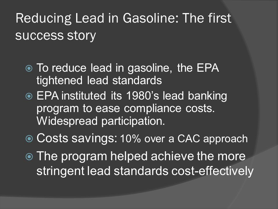 Underlying Factors of this Success  Because all refiners were granted permits based on their performance, market power did not emerge  Markets were not thin, since trading was nationwide  Because the permits were shrinking, the issue of permit life did not emerge  Hot spots did not persist  Monitoring and enforcement did not suffer since lead content in gasoline was already reported by refiners on a regular basis