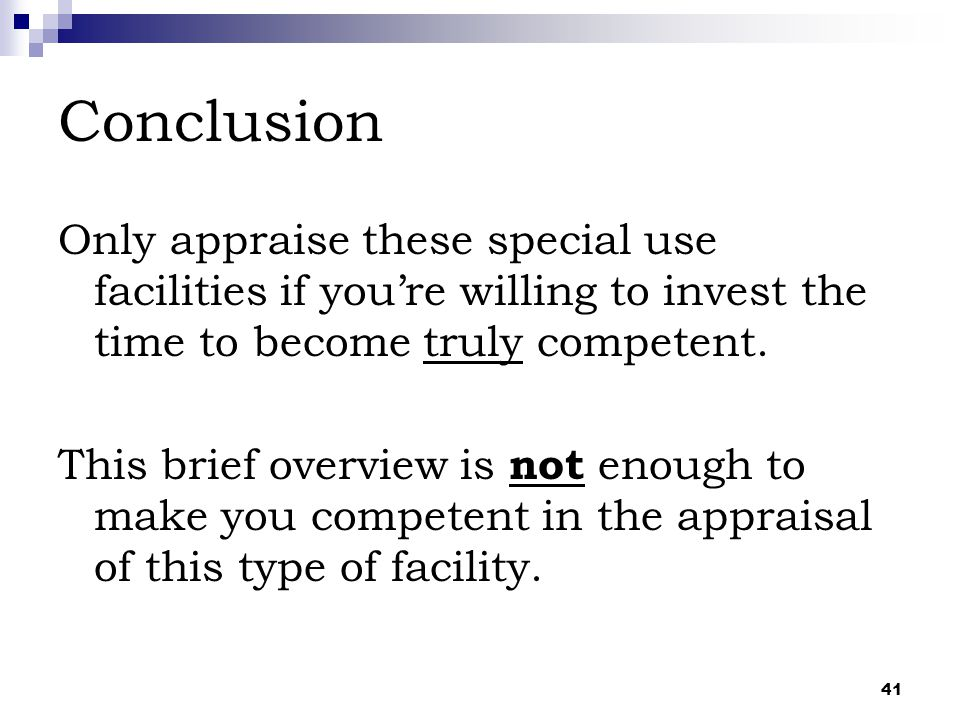 41 Conclusion Only appraise these special use facilities if you're willing to invest the time to become truly competent. This brief overview is not en
