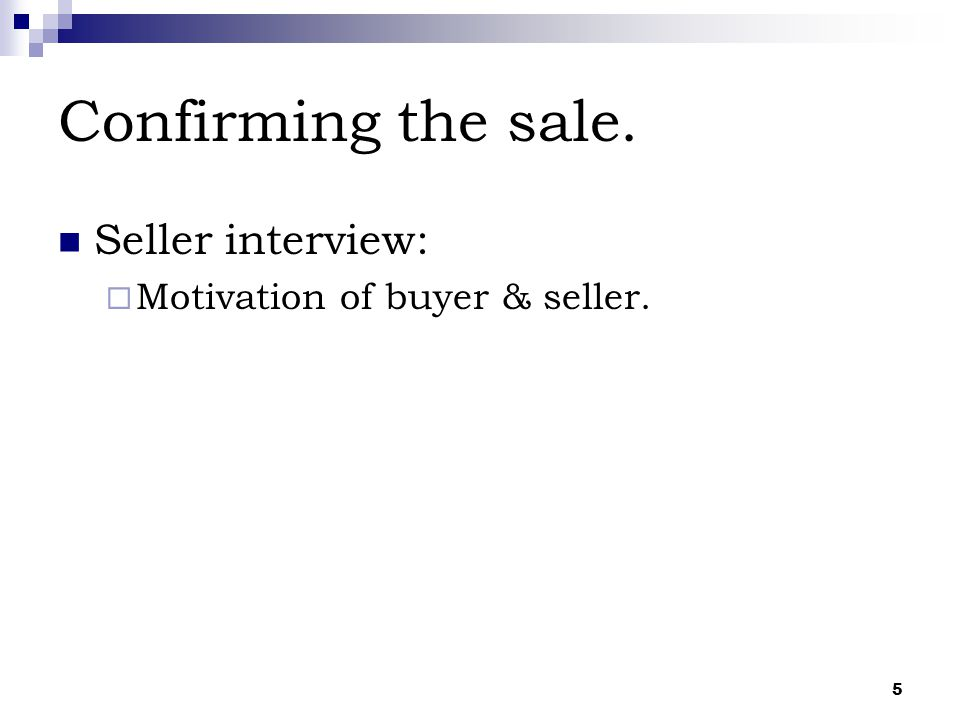 5 Confirming the sale. Seller interview:  Motivation of buyer & seller.