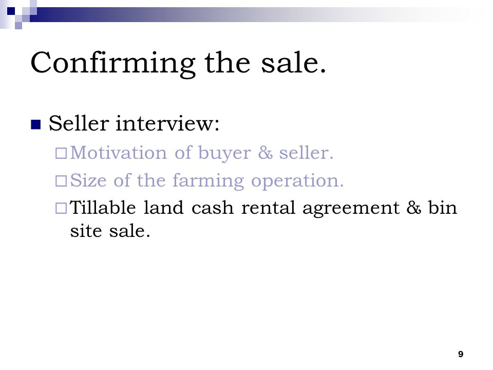 9 Confirming the sale. Seller interview:  Motivation of buyer & seller.  Size of the farming operation.  Tillable land cash rental agreement & bin