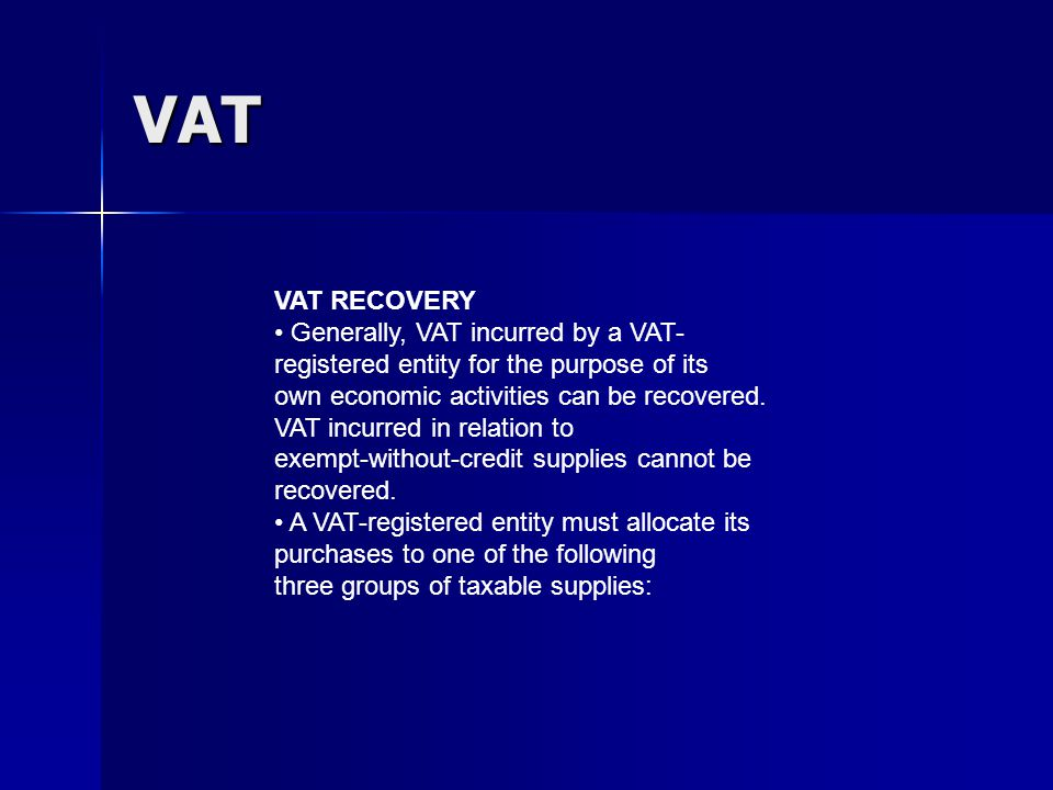 VAT VAT RECOVERY Generally, VAT incurred by a VAT- registered entity for the purpose of its own economic activities can be recovered.