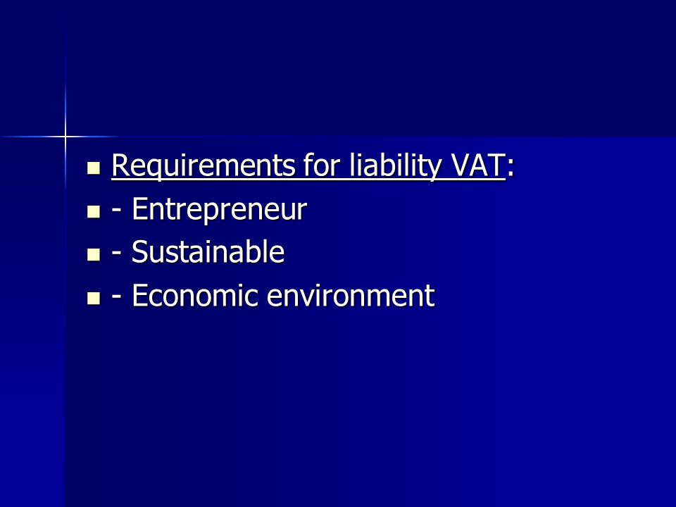 Requirements for liability VAT: Requirements for liability VAT: - Entrepreneur - Entrepreneur - Sustainable - Sustainable - Economic environment - Economic environment