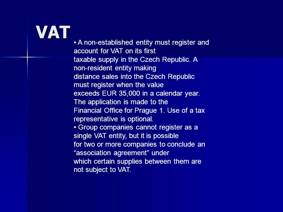 VAT A non-established entity must register and account for VAT on its first taxable supply in the Czech Republic.