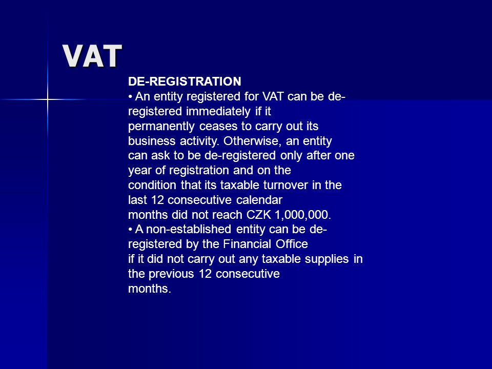 VAT DE-REGISTRATION An entity registered for VAT can be de- registered immediately if it permanently ceases to carry out its business activity.