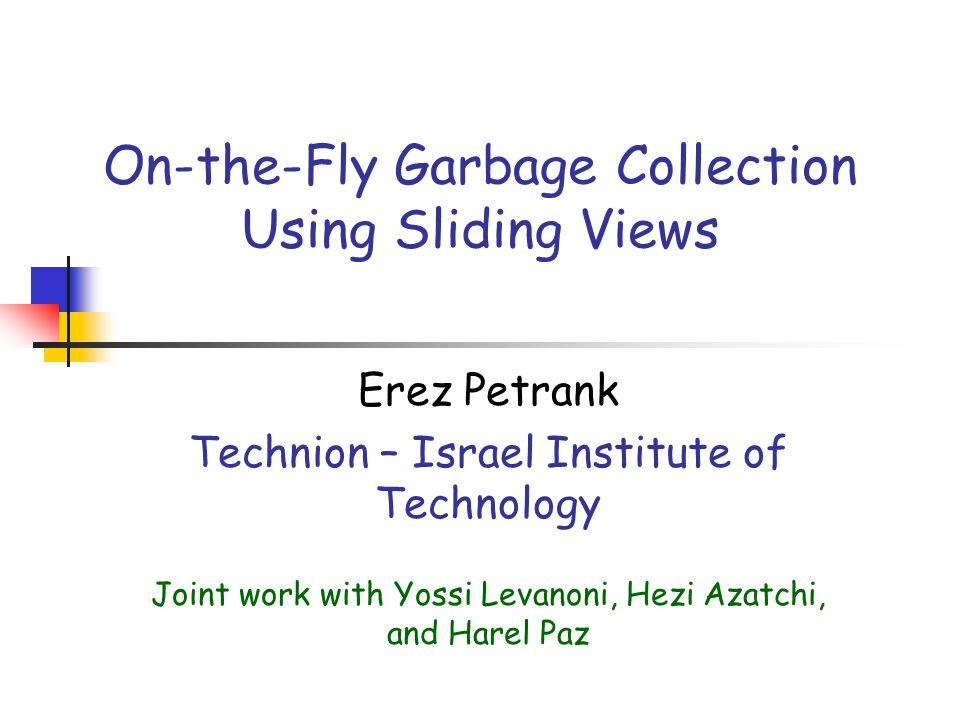 On-the-Fly Garbage Collection Using Sliding Views Erez Petrank Technion – Israel Institute of Technology Joint work with Yossi Levanoni, Hezi Azatchi, and Harel Paz