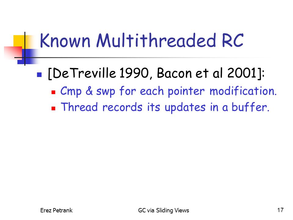 Erez PetrankGC via Sliding Views17 Known Multithreaded RC [DeTreville 1990, Bacon et al 2001]: Cmp & swp for each pointer modification.