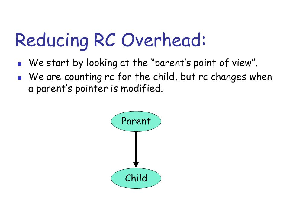 """Reducing RC Overhead: We start by looking at the """"parent's point of view"""". We are counting rc for the child, but rc changes when a parent's pointer is"""