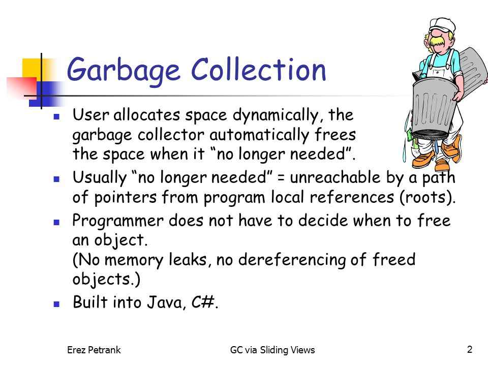 Erez PetrankGC via Sliding Views2 Garbage Collection User allocates space dynamically, the garbage collector automatically frees the space when it no longer needed .