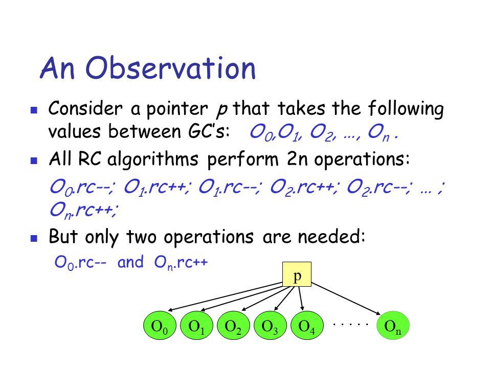 An Observation Consider a pointer p that takes the following values between GC's: O 0,O 1, O 2, …, O n. All RC algorithms perform 2n operations: O 0.r
