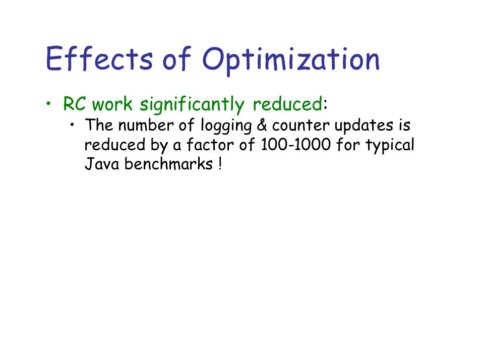 Effects of Optimization RC work significantly reduced: The number of logging & counter updates is reduced by a factor of 100-1000 for typical Java benchmarks !