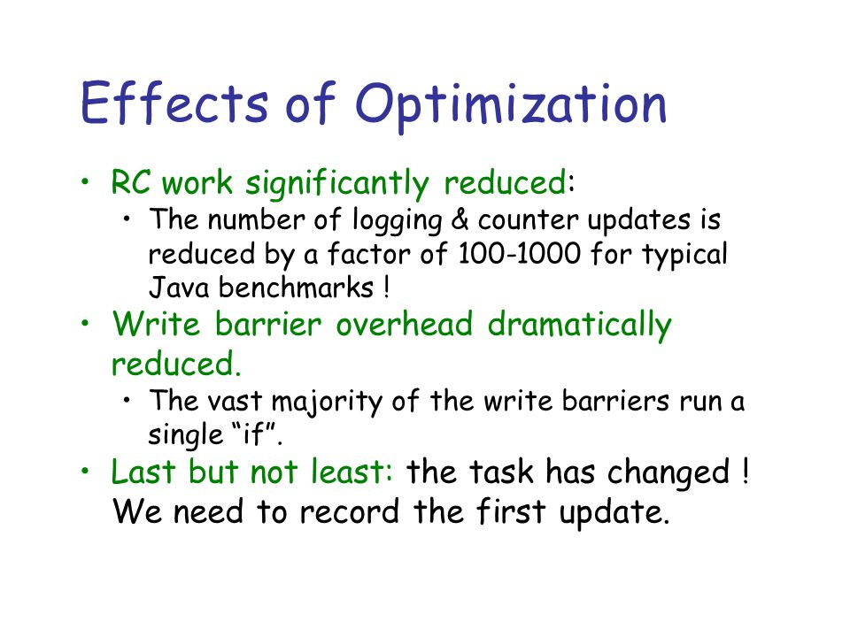 Effects of Optimization RC work significantly reduced: The number of logging & counter updates is reduced by a factor of 100-1000 for typical Java benchmarks .
