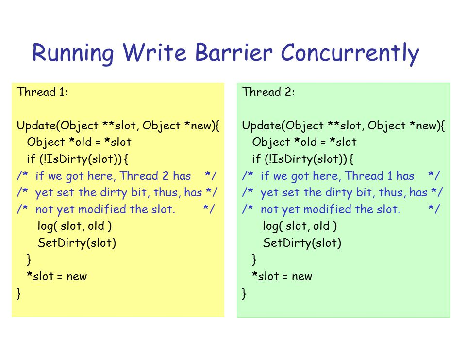 Running Write Barrier Concurrently Thread 1: Update(Object **slot, Object *new){ Object *old = *slot if (!IsDirty(slot)) { /* if we got here, Thread 2 has */ /* yet set the dirty bit, thus, has */ /* not yet modified the slot.