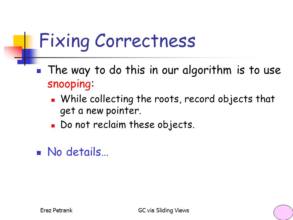 Erez PetrankGC via Sliding Views35 Fixing Correctness The way to do this in our algorithm is to use snooping: While collecting the roots, record objec
