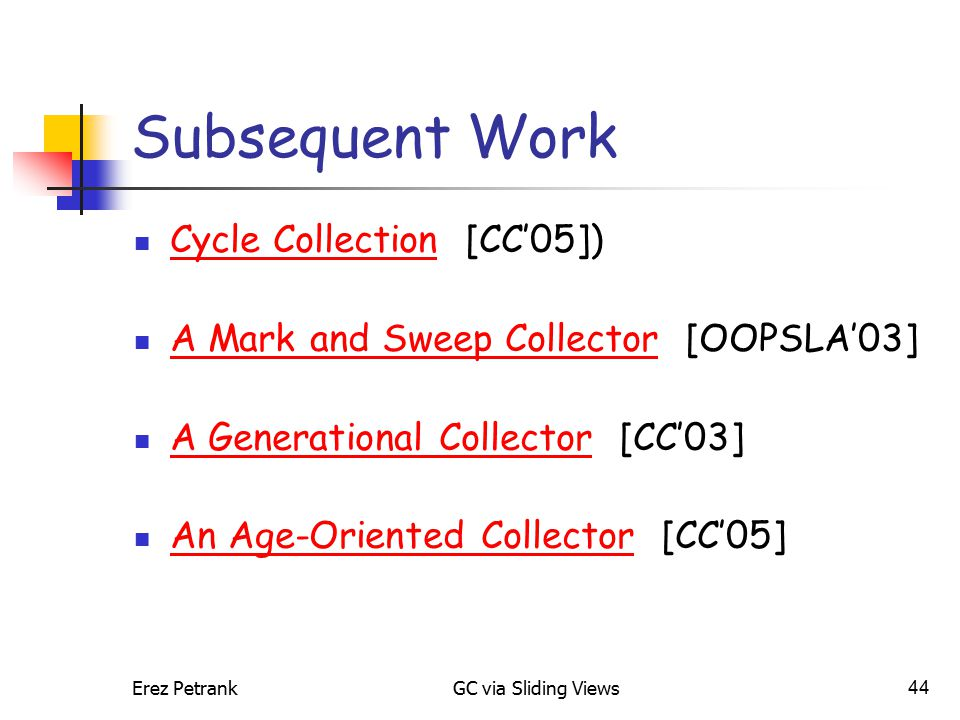 Erez PetrankGC via Sliding Views44 Subsequent Work Cycle Collection [CC'05]) Cycle Collection A Mark and Sweep Collector [OOPSLA'03] A Mark and Sweep Collector A Generational Collector [CC'03] A Generational Collector An Age-Oriented Collector [CC'05] An Age-Oriented Collector