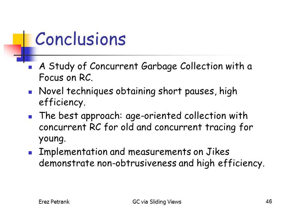 Erez PetrankGC via Sliding Views46 Conclusions A Study of Concurrent Garbage Collection with a Focus on RC. Novel techniques obtaining short pauses, h