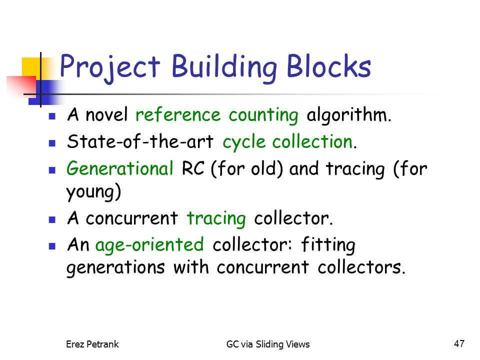 Erez PetrankGC via Sliding Views47 Project Building Blocks A novel reference counting algorithm.