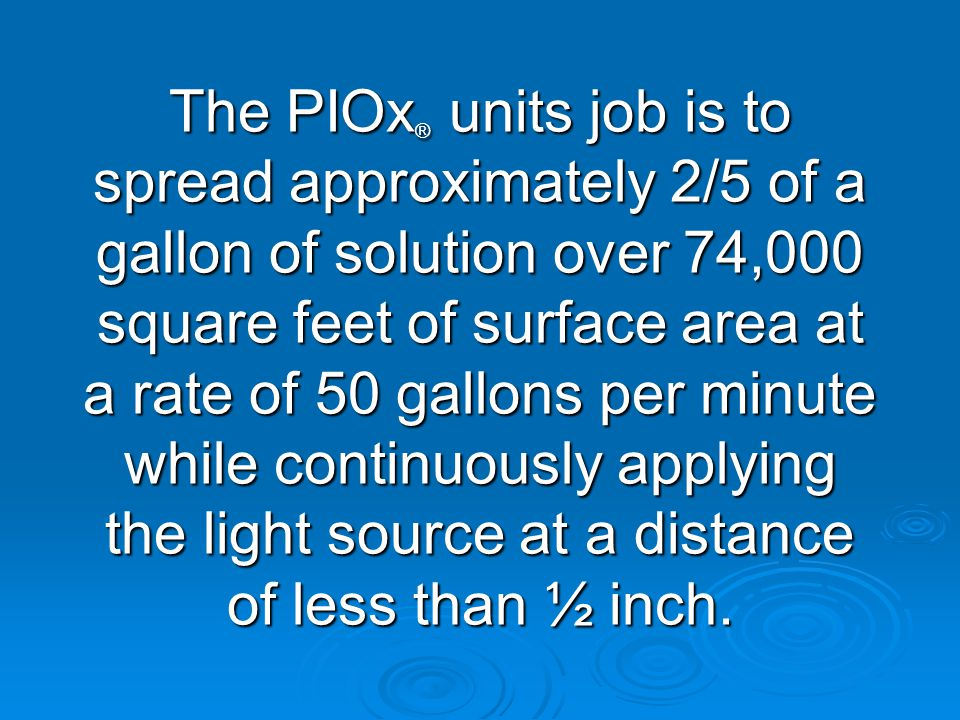 The PIOx ® units job is to spread approximately 2/5 of a gallon of solution over 74,000 square feet of surface area at a rate of 50 gallons per minute while continuously applying the light source at a distance of less than ½ inch.