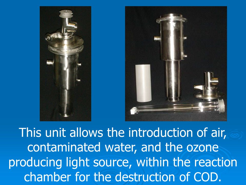 This unit allows the introduction of air, contaminated water, and the ozone producing light source, within the reaction chamber for the destruction of COD.