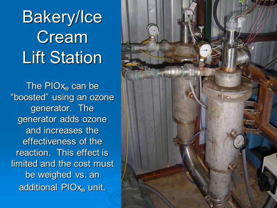 Bakery/Ice Cream Lift Station The PIOx ® can be boosted using an ozone generator.