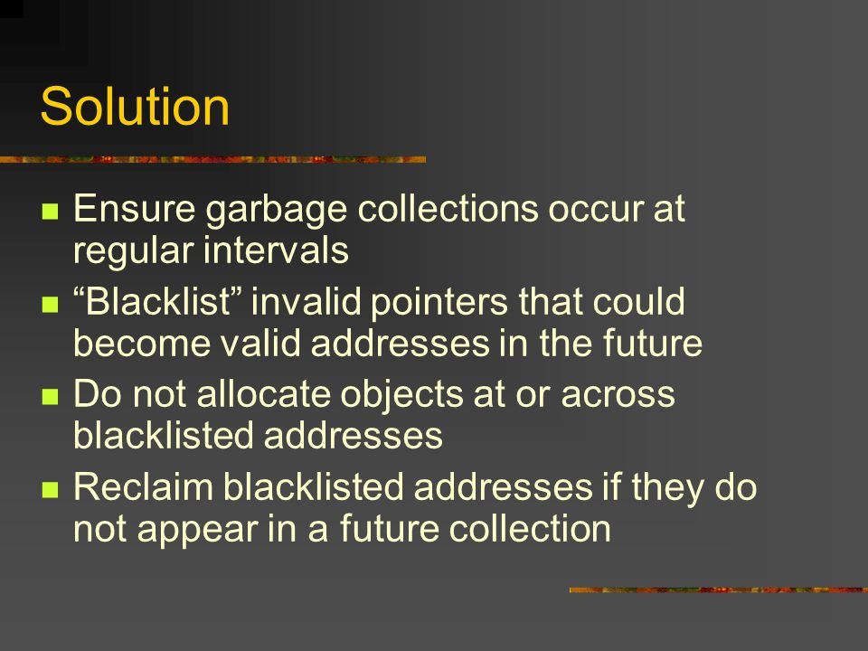 Blacklisting mark(p) { if p is not a valid object address if p is in the vicinity of the heap add p to blacklist return if p is marked return set mark bit for p for each field q in the object referenced by p mark(q) }
