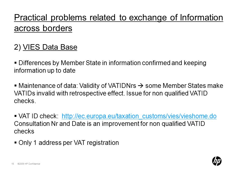 ©2009 HP Confidential15 Practical problems related to exchange of Information across borders 2) VIES Data Base  Differences by Member State in information confirmed and keeping information up to date  Maintenance of data: Validity of VATIDNrs  some Member States make VATIDs invalid with retrospective effect.