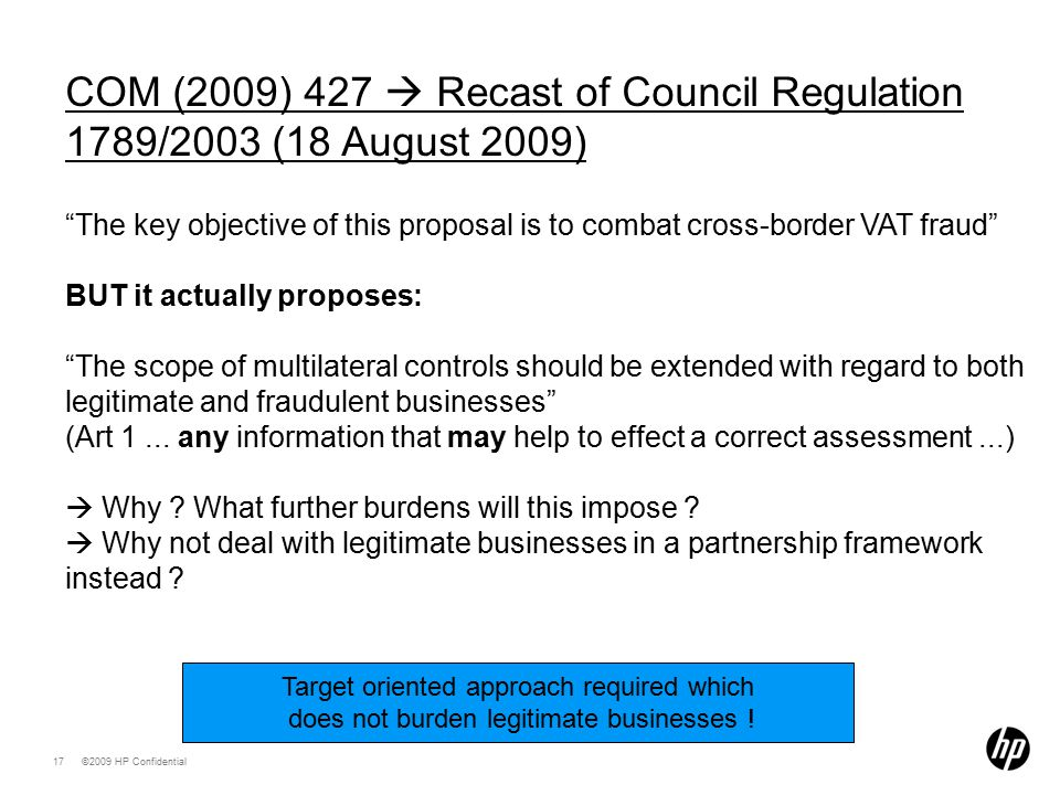 ©2009 HP Confidential17 COM (2009) 427  Recast of Council Regulation 1789/2003 (18 August 2009) The key objective of this proposal is to combat cross-border VAT fraud BUT it actually proposes: The scope of multilateral controls should be extended with regard to both legitimate and fraudulent businesses (Art 1...