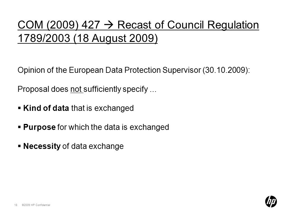 ©2009 HP Confidential18 COM (2009) 427  Recast of Council Regulation 1789/2003 (18 August 2009) Opinion of the European Data Protection Supervisor (30.10.2009): Proposal does not sufficiently specify...